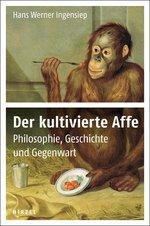Der kultivierte Affe – Philosophie, Geschichte und Gegenwart Book Cover