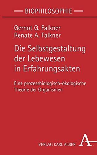 Die Selbstgestaltung der Lebewesen in Erfahrungsakten – Eine prozessbiologisch-ökologische Theorie der Organismen Book Cover